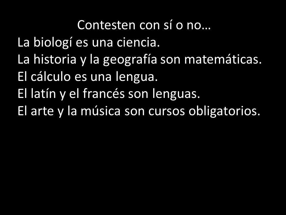 Contesten con sí o no… La biologí es una ciencia. La historia y la geografía son matemáticas. El cálculo es una lengua. El latín y el francés son leng