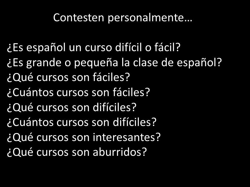 Contesten personalmente… ¿Es español un curso difícil o fácil? ¿Es grande o pequeña la clase de español? ¿Qué cursos son fáciles? ¿Cuántos cursos son