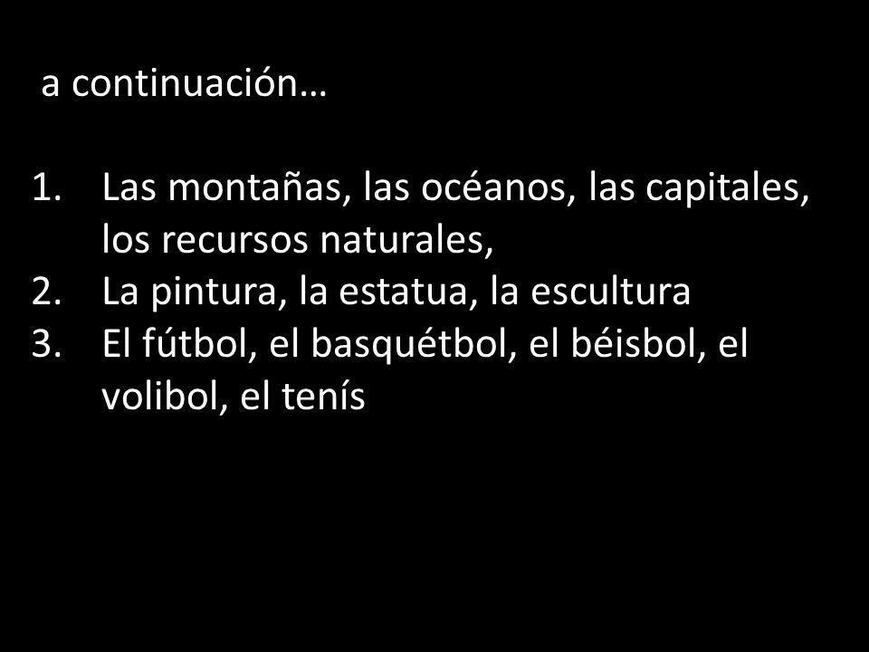 a continuación… 1.Las montañas, las océanos, las capitales, los recursos naturales, 2.La pintura, la estatua, la escultura 3.El fútbol, el basquétbol,