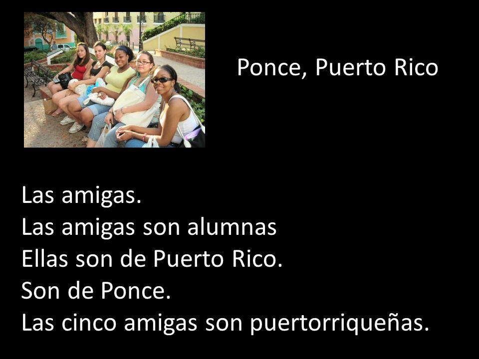 Ponce, Puerto Rico Las amigas. Las amigas son alumnas Ellas son de Puerto Rico. Son de Ponce. Las cinco amigas son puertorriqueñas.