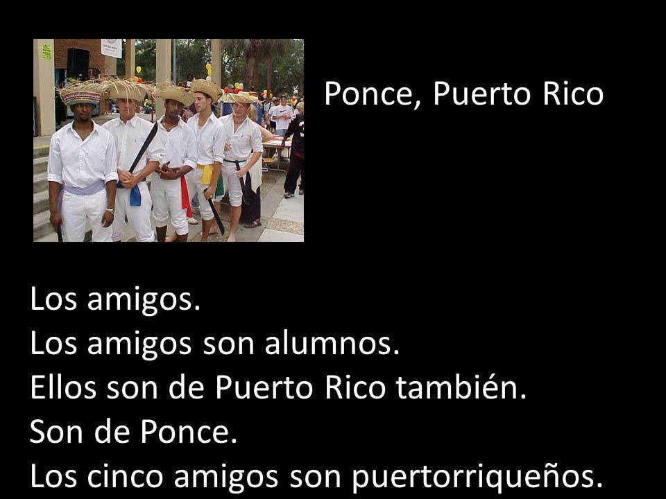 Ponce, Puerto Rico Los amigos. Los amigos son alumnos. Ellos son de Puerto Rico también. Son de Ponce. Los cinco amigos son puertorriqueños.
