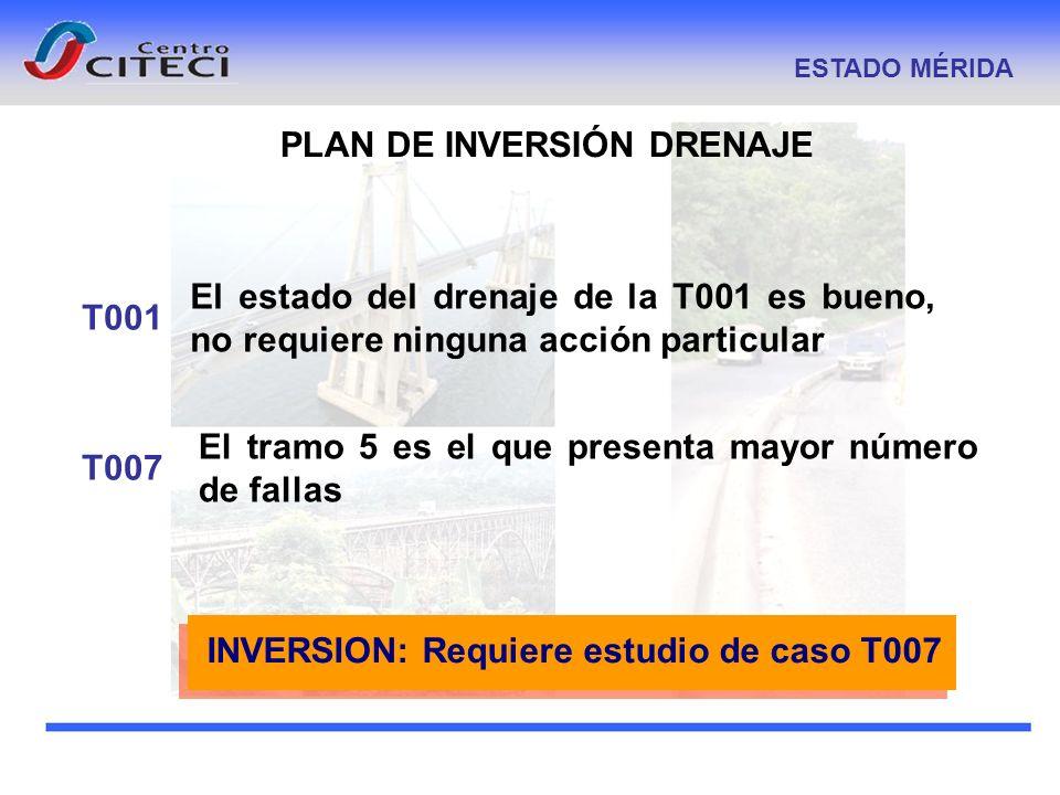 PLAN DE INVERSIÓN DRENAJE ESTADO MÉRIDA El tramo 5 es el que presenta mayor número de fallas T007T001 El estado del drenaje de la T001 es bueno, no re
