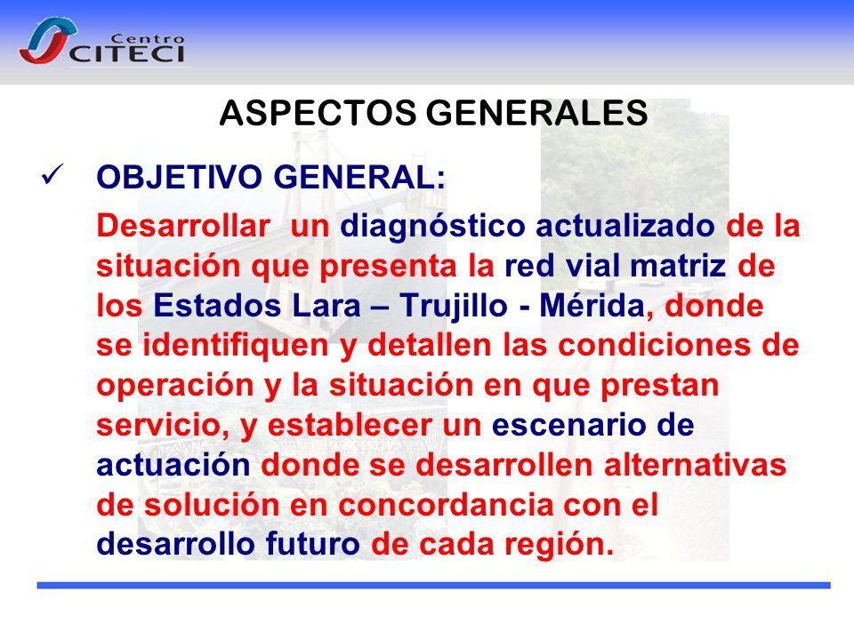 ASPECTOS GENERALES OBJETIVO GENERAL: Desarrollar un diagnóstico actualizado de la situación que presenta la red vial matriz de los Estados Lara – Truj