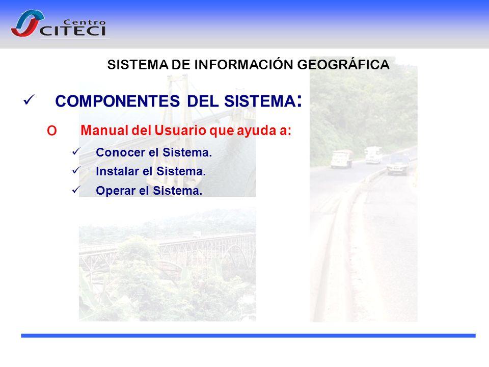 COMPONENTES DEL SISTEMA : o Manual del Usuario que ayuda a: Conocer el Sistema. Instalar el Sistema. Operar el Sistema. SISTEMA DE INFORMACIÓN GEOGRÁF