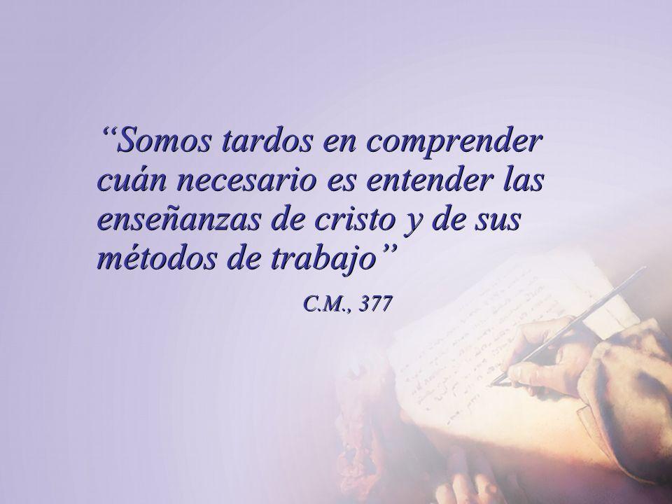 Somos tardos en comprender cuán necesario es entender las enseñanzas de cristo y de sus métodos de trabajo C.M., 377 Somos tardos en comprender cuán n