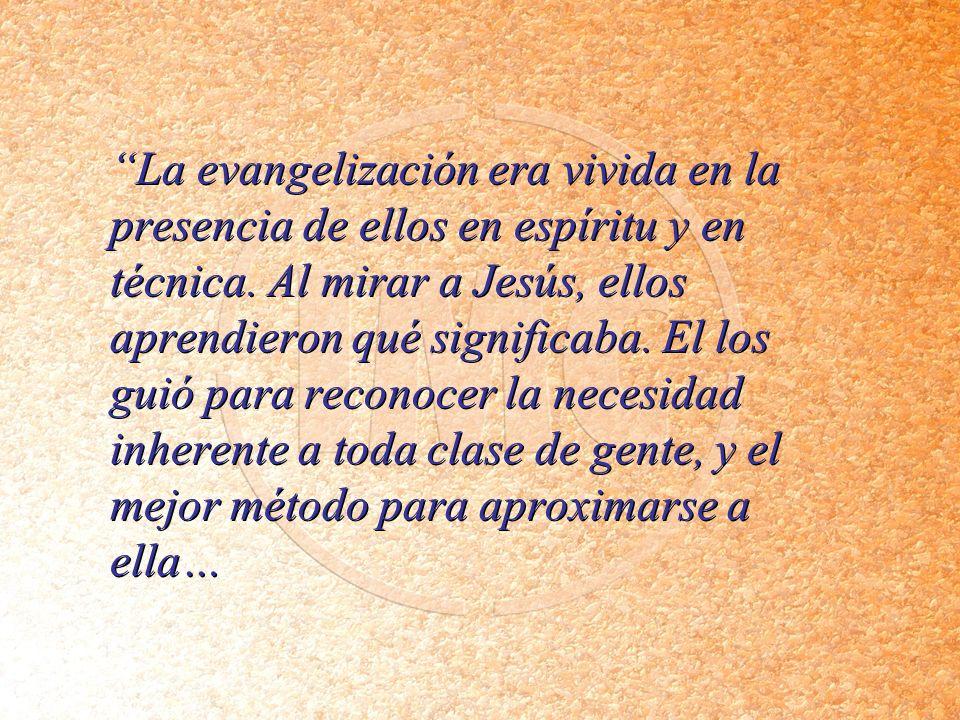 La evangelización era vivida en la presencia de ellos en espíritu y en técnica. Al mirar a Jesús, ellos aprendieron qué significaba. El los guió para