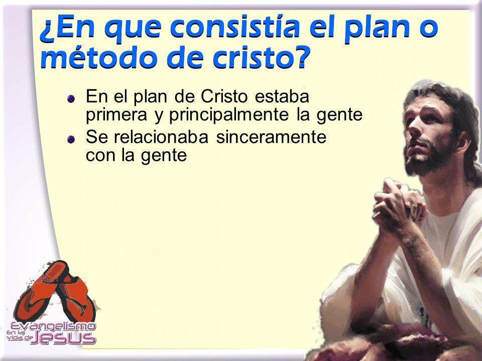 ¿En que consistía el plan o método de cristo? En el plan de Cristo estaba primera y principalmente la gente Se relacionaba sinceramente con la gente