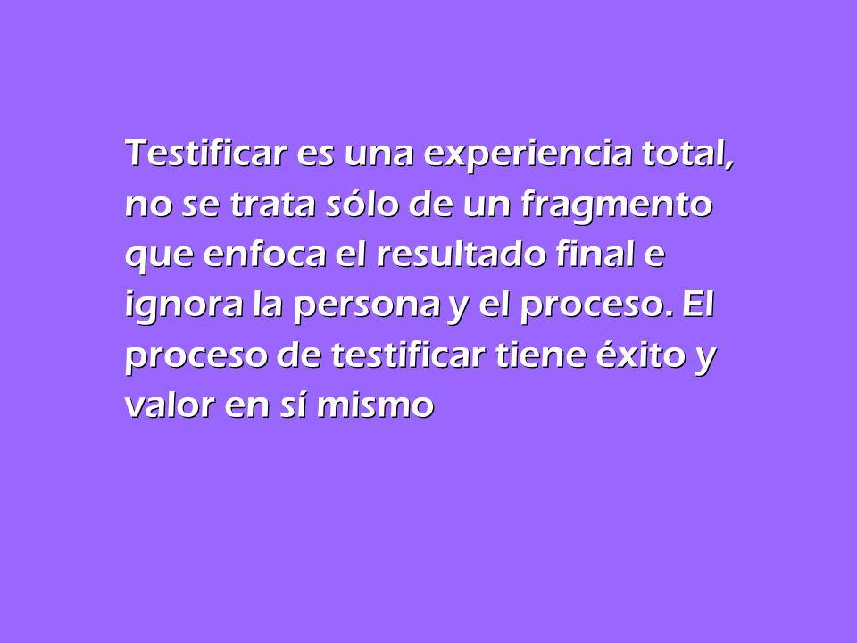 Testificar es una experiencia total, no se trata sólo de un fragmento que enfoca el resultado final e ignora la persona y el proceso. El proceso de te