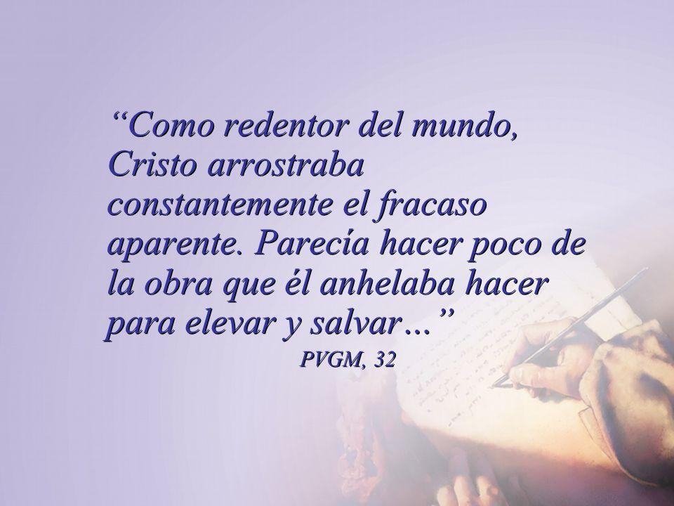 Como redentor del mundo, Cristo arrostraba constantemente el fracaso aparente. Parecía hacer poco de la obra que él anhelaba hacer para elevar y salva