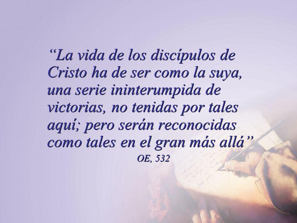La vida de los discípulos de Cristo ha de ser como la suya, una serie ininterumpida de victorias, no tenidas por tales aquí; pero serán reconocidas co