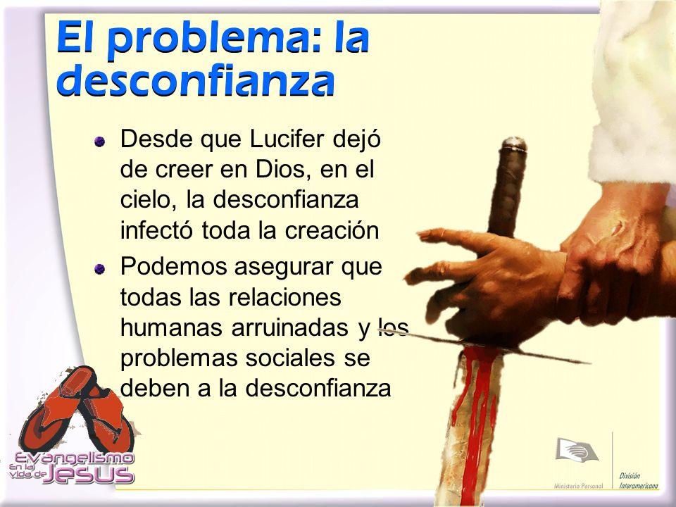 El problema: la desconfianza El problema: la desconfianza Desde que Lucifer dejó de creer en Dios, en el cielo, la desconfianza infectó toda la creaci
