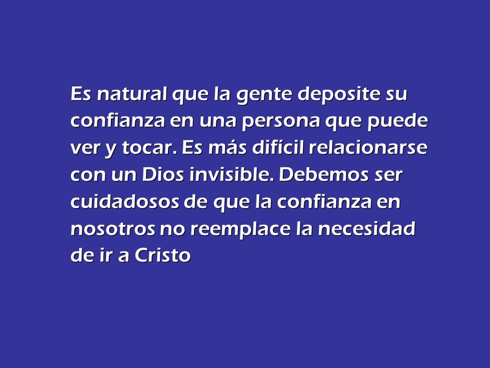Es natural que la gente deposite su confianza en una persona que puede ver y tocar. Es más difícil relacionarse con un Dios invisible. Debemos ser cui