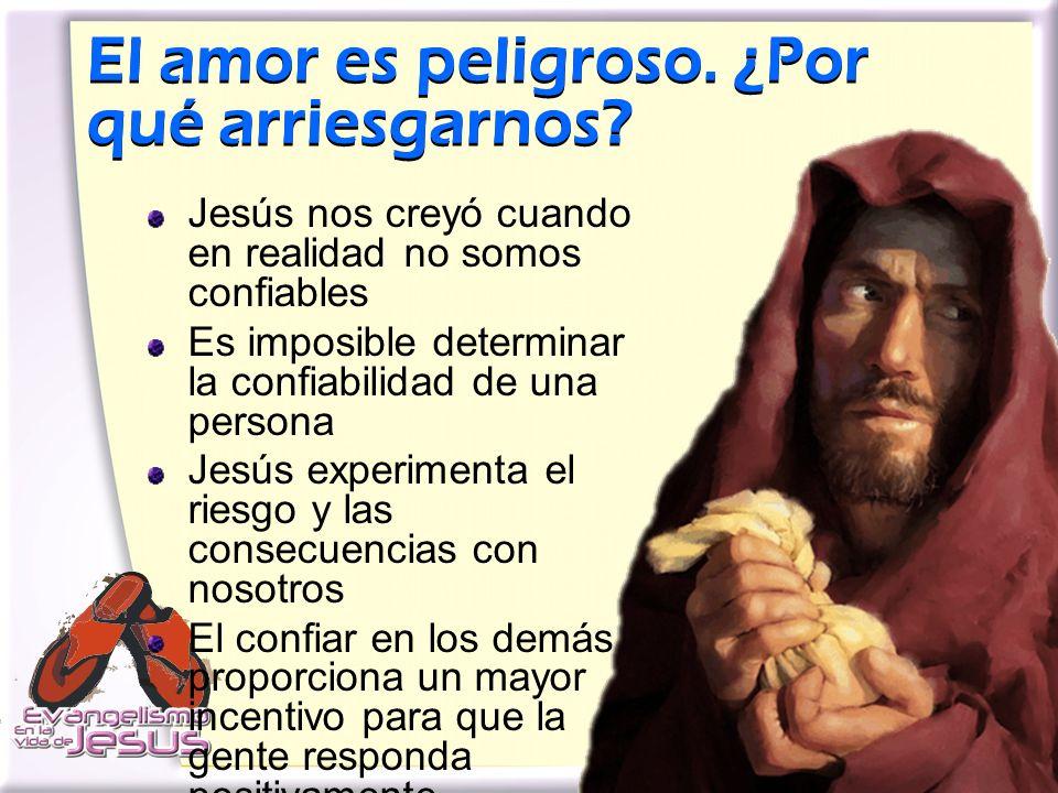 El amor es peligroso. ¿Por qué arriesgarnos? Jesús nos creyó cuando en realidad no somos confiables Es imposible determinar la confiabilidad de una pe