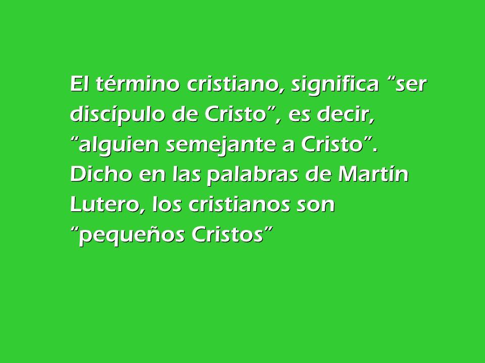 El término cristiano, significa ser discípulo de Cristo, es decir, alguien semejante a Cristo. Dicho en las palabras de Martín Lutero, los cristianos