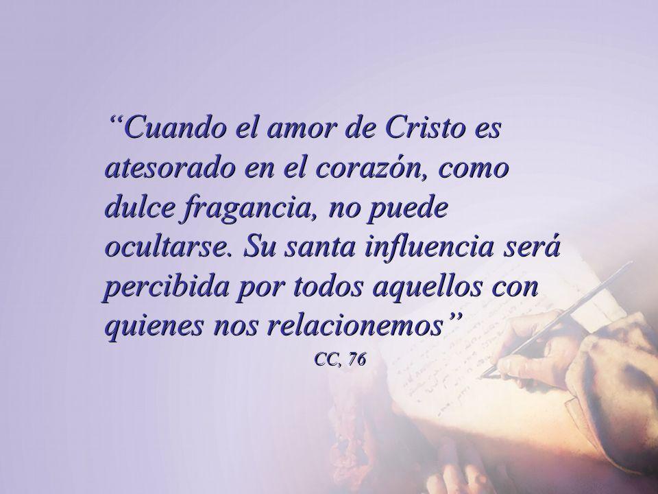 Cuando el amor de Cristo es atesorado en el corazón, como dulce fragancia, no puede ocultarse. Su santa influencia será percibida por todos aquellos c