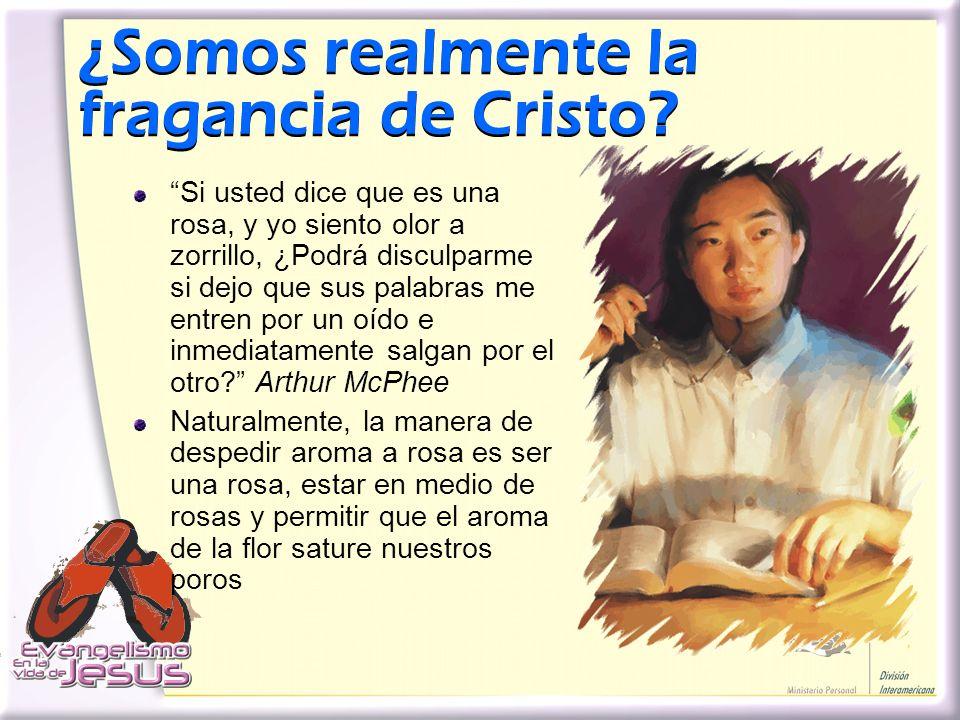 ¿Somos realmente la fragancia de Cristo? ¿Somos realmente la fragancia de Cristo? Si usted dice que es una rosa, y yo siento olor a zorrillo, ¿Podrá d