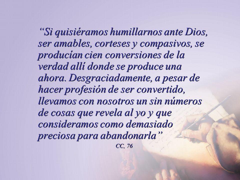 Si quisiéramos humillarnos ante Dios, ser amables, corteses y compasivos, se producían cien conversiones de la verdad allí donde se produce una ahora.