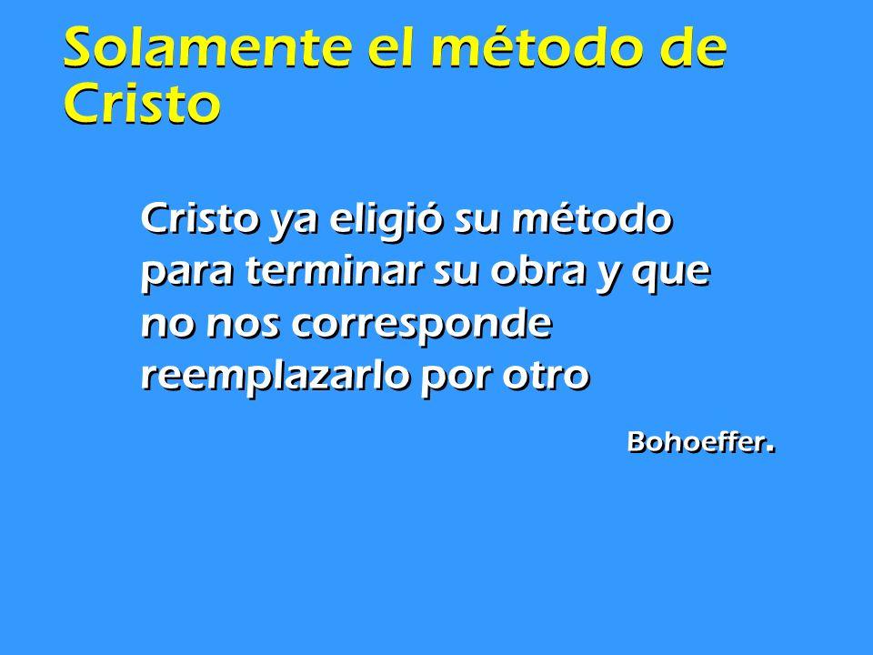 Solamente el método de Cristo Cristo ya eligió su método para terminar su obra y que no nos corresponde reemplazarlo por otro Bohoeffer. Cristo ya eli