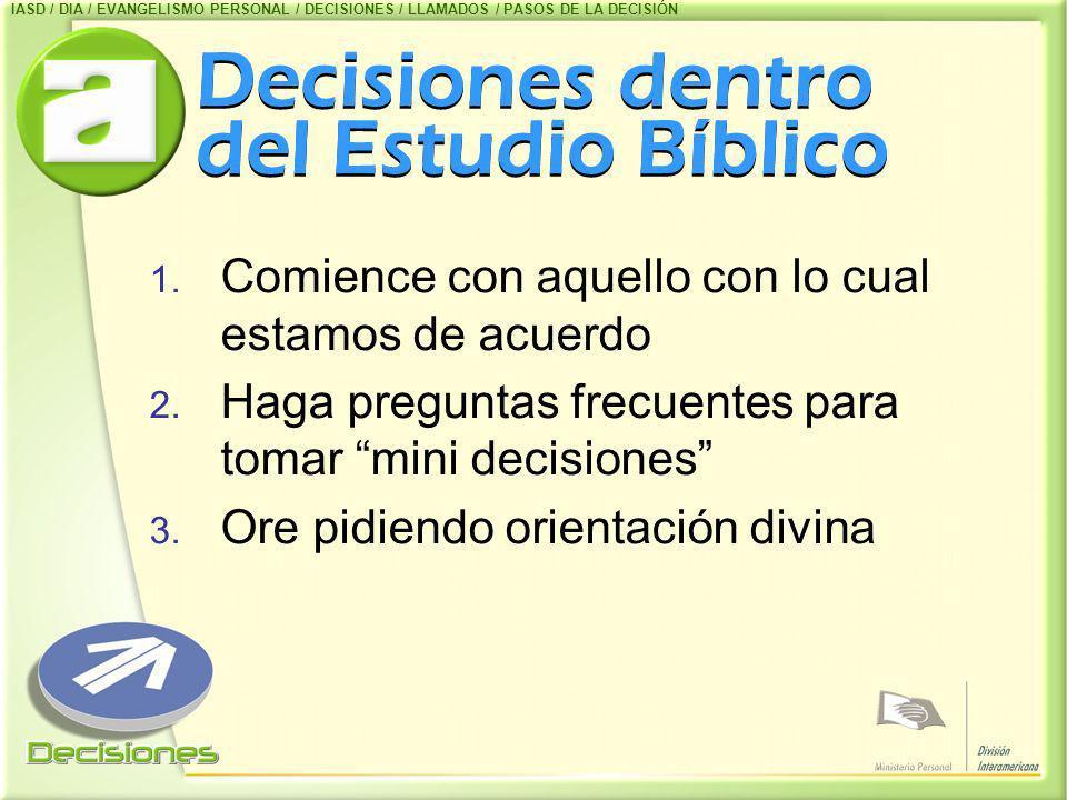 Decisiones dentro del Estudio Bíblico 1. Comience con aquello con lo cual estamos de acuerdo 2. Haga preguntas frecuentes para tomar mini decisiones 3
