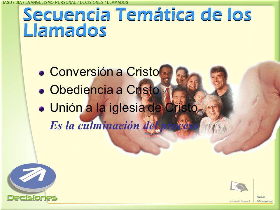 Secuencia Temática de los Llamados Conversión a Cristo Obediencia a Cristo Unión a la iglesia de Cristo Es la culminación del proceso IASD / DIA / EVA