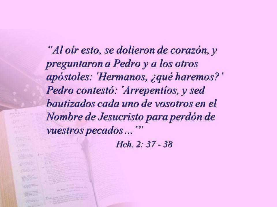 Al oír esto, se dolieron de corazón, y preguntaron a Pedro y a los otros apóstoles: ´Hermanos, ¿qué haremos?´ Pedro contestó: ´Arrepentíos, y sed baut