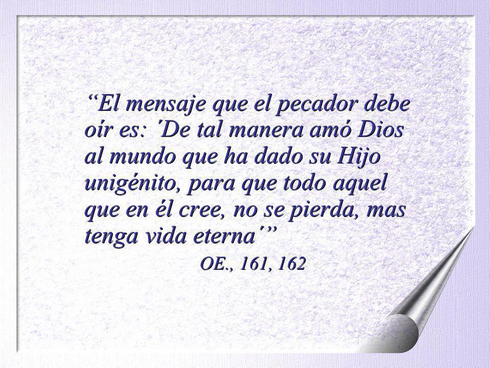 El mensaje que el pecador debe oír es: ´De tal manera amó Dios al mundo que ha dado su Hijo unigénito, para que todo aquel que en él cree, no se pierd