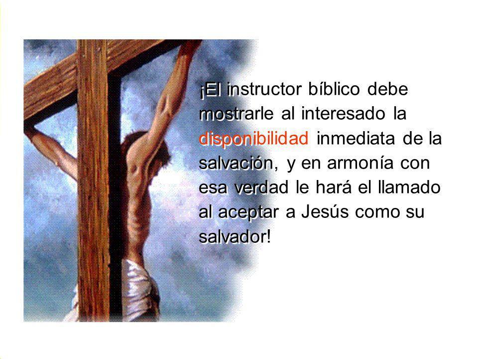 ¡El instructor bíblico debe mostrarle al interesado la disponibilidad inmediata de la salvación, y en armonía con esa verdad le hará el llamado al ace