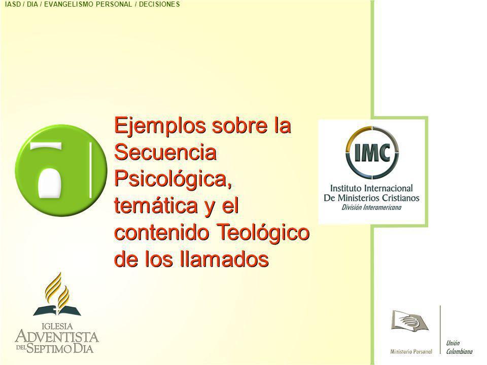 Ejemplos sobre la Secuencia Psicológica, temática y el contenido Teológico de los llamados IASD / DIA / EVANGELISMO PERSONAL / DECISIONES