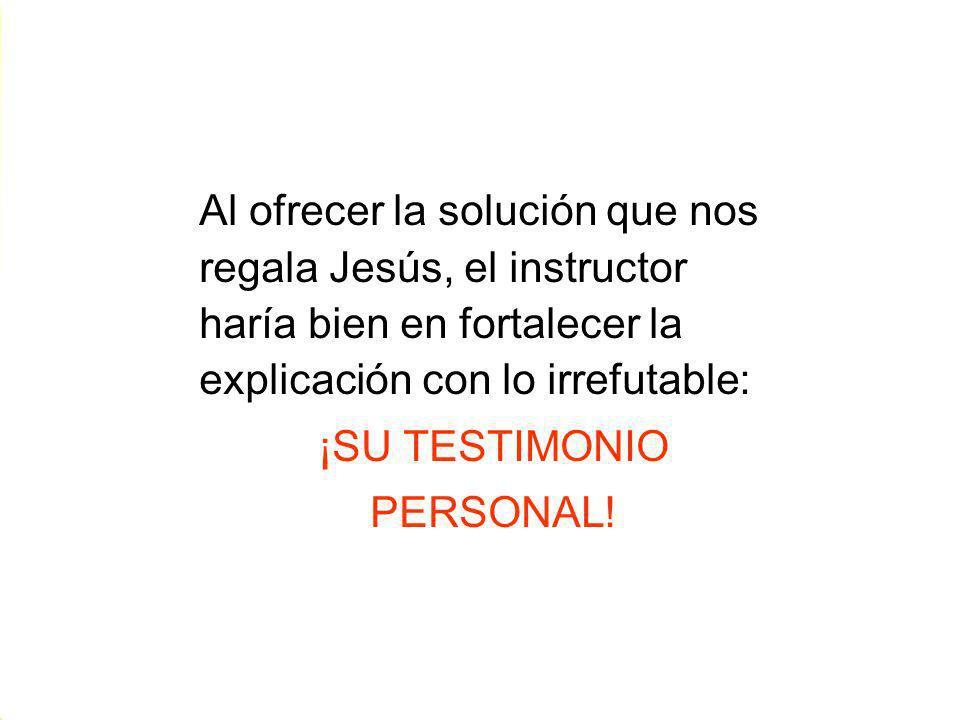 Al ofrecer la solución que nos regala Jesús, el instructor haría bien en fortalecer la explicación con lo irrefutable: ¡SU TESTIMONIO PERSONAL! Al ofr