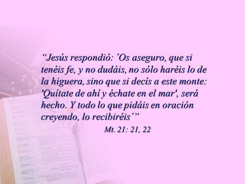 Jesús respondió: ´Os aseguro, que si tenéis fe, y no dudáis, no sólo haréis lo de la higuera, sino que si decís a este monte: 'Quítate de ahí y échate