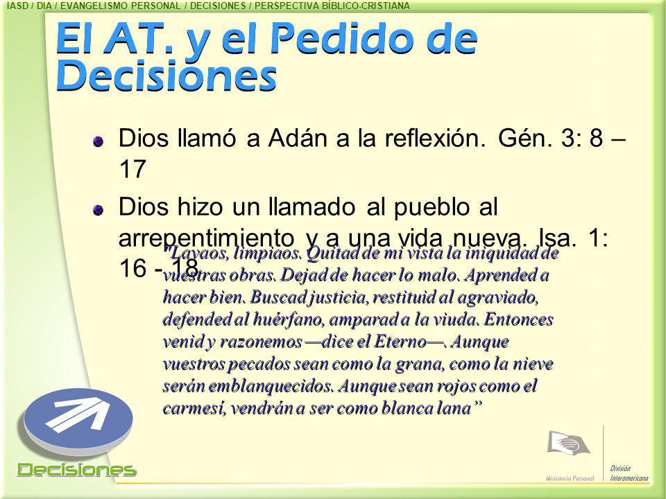 El AT. y el Pedido de Decisiones El AT. y el Pedido de Decisiones Dios llamó a Adán a la reflexión. Gén. 3: 8 – 17 Dios hizo un llamado al pueblo al a