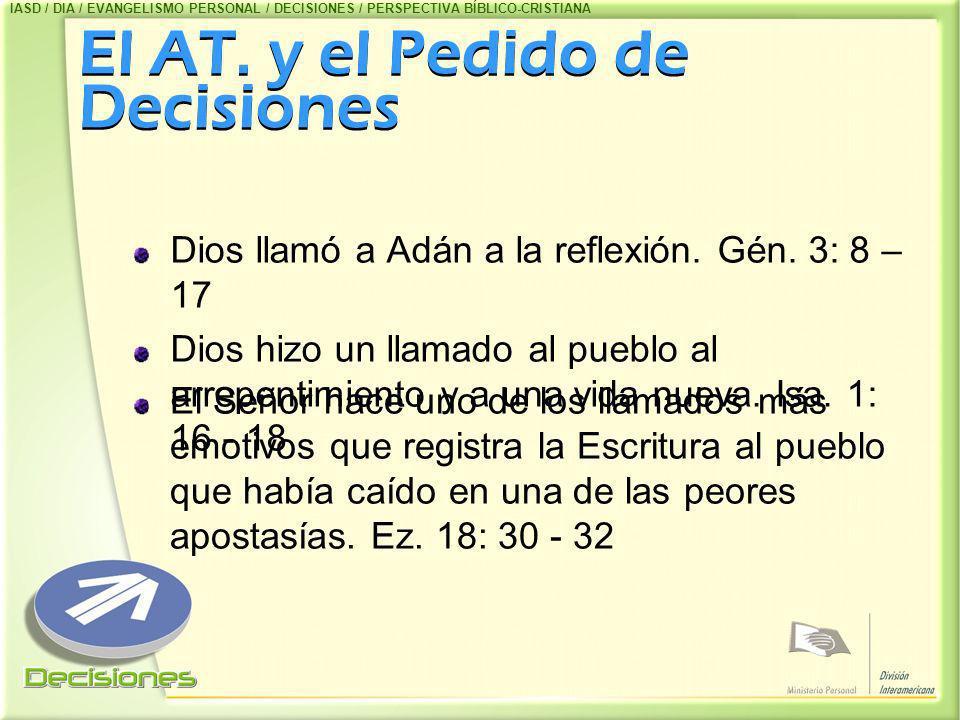 El AT. y el Pedido de Decisiones Dios llamó a Adán a la reflexión. Gén. 3: 8 – 17 Dios hizo un llamado al pueblo al arrepentimiento y a una vida nueva