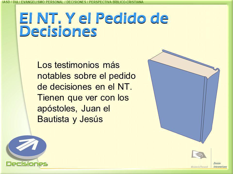 El NT. Y el Pedido de Decisiones Los testimonios más notables sobre el pedido de decisiones en el NT. Tienen que ver con los apóstoles, Juan el Bautis