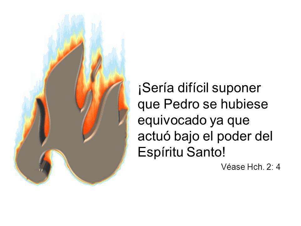 ¡Sería difícil suponer que Pedro se hubiese equivocado ya que actuó bajo el poder del Espíritu Santo! Véase Hch. 2: 4
