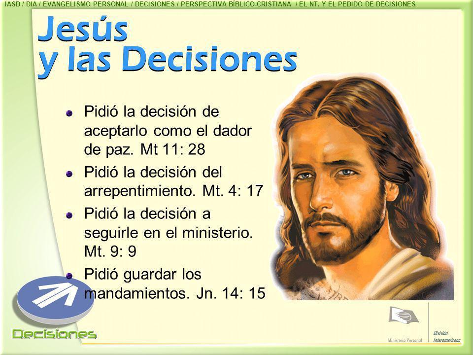 Jesús y las Decisiones Pidió la decisión de aceptarlo como el dador de paz. Mt 11: 28 Pidió la decisión del arrepentimiento. Mt. 4: 17 Pidió la decisi