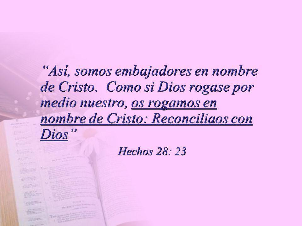 Así, somos embajadores en nombre de Cristo. Como si Dios rogase por medio nuestro, os rogamos en nombre de Cristo: Reconciliaos con Dios Hechos 28: 23