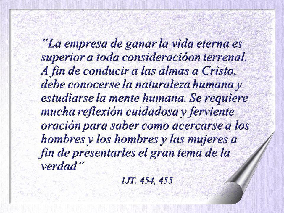 La empresa de ganar la vida eterna es superior a toda consideracióon terrenal. A fin de conducir a las almas a Cristo, debe conocerse la naturaleza hu