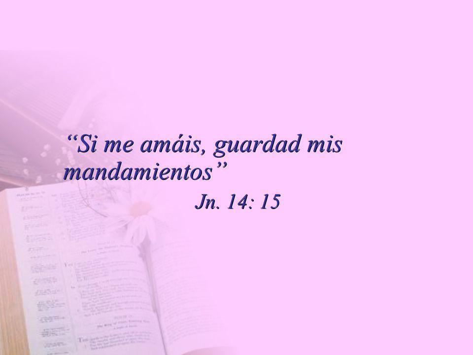 Si me amáis, guardad mis mandamientos Jn. 14: 15 Si me amáis, guardad mis mandamientos Jn. 14: 15