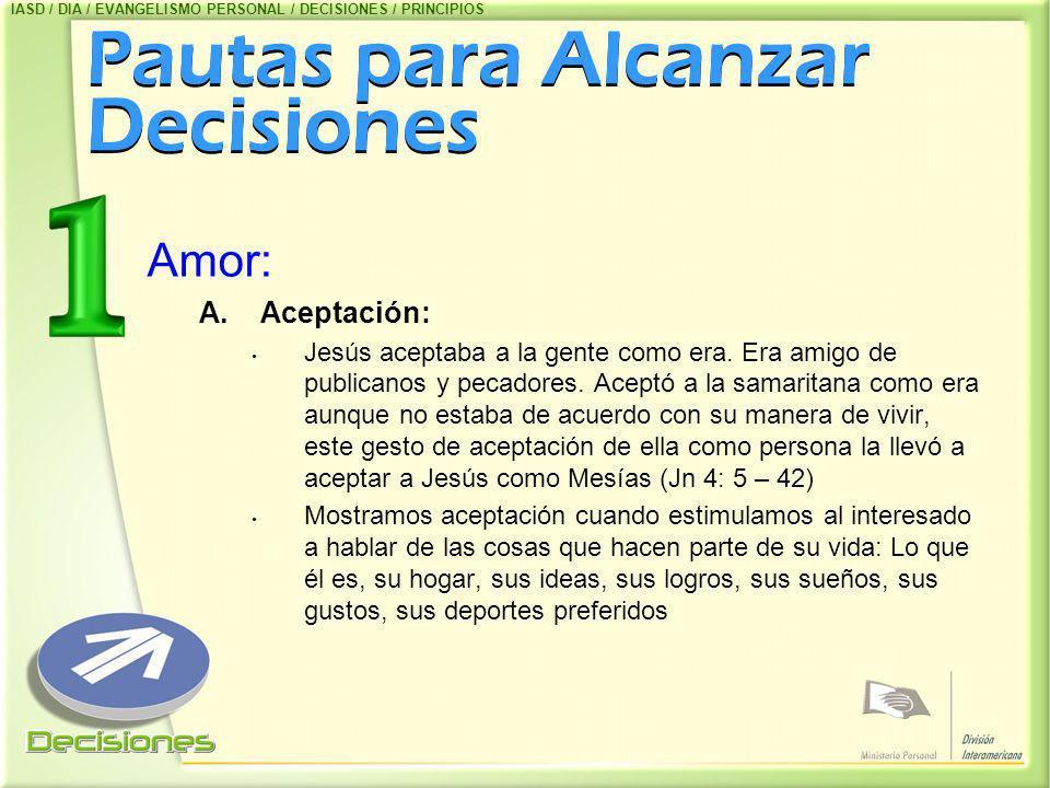 Pautas para Alcanzar Decisiones Amor: A.Aceptación: Jesús aceptaba a la gente como era. Era amigo de publicanos y pecadores. Aceptó a la samaritana co