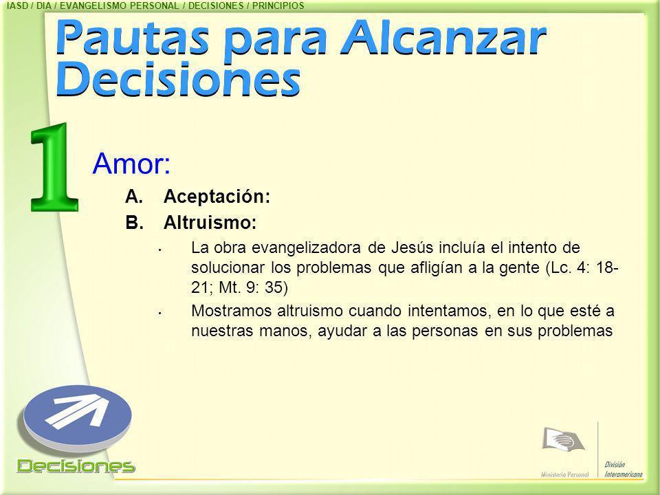 Pautas para Alcanzar Decisiones Amor: A.Aceptación: B.Altruismo: La obra evangelizadora de Jesús incluía el intento de solucionar los problemas que af