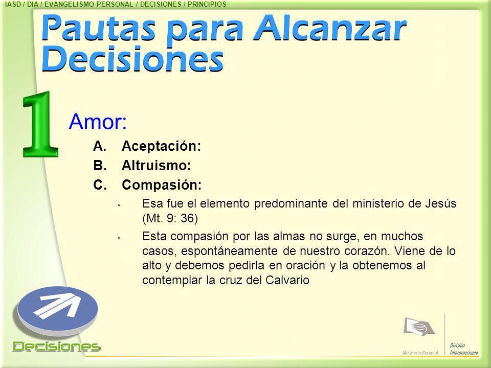 Pautas para Alcanzar Decisiones Amor: A.Aceptación: B.Altruismo: C.Compasión: Esa fue el elemento predominante del ministerio de Jesús (Mt. 9: 36) Est