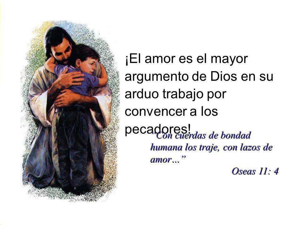 ¡El amor es el mayor argumento de Dios en su arduo trabajo por convencer a los pecadores! Con cuerdas de bondad humana los traje, con lazos de amor… O