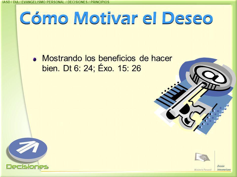 Cómo Motivar el Deseo Mostrando los beneficios de hacer bien. Dt 6: 24; Éxo. 15: 26 IASD / DIA / EVANGELISMO PERSONAL / DECISIONES / PRINCIPIOS
