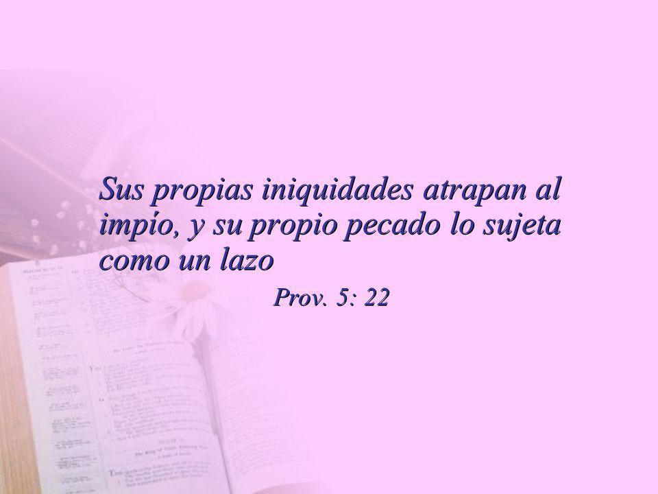 Sus propias iniquidades atrapan al impío, y su propio pecado lo sujeta como un lazo Prov. 5: 22 Sus propias iniquidades atrapan al impío, y su propio