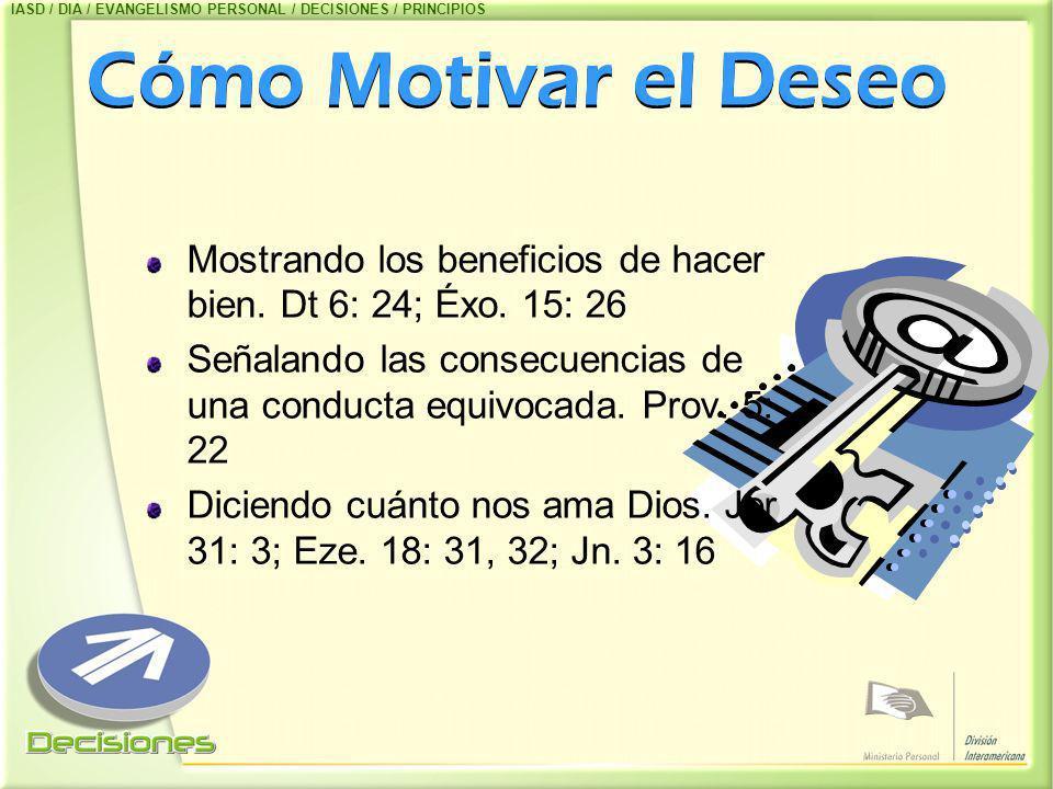 Cómo Motivar el Deseo Mostrando los beneficios de hacer bien. Dt 6: 24; Éxo. 15: 26 Señalando las consecuencias de una conducta equivocada. Prov. 5: 2