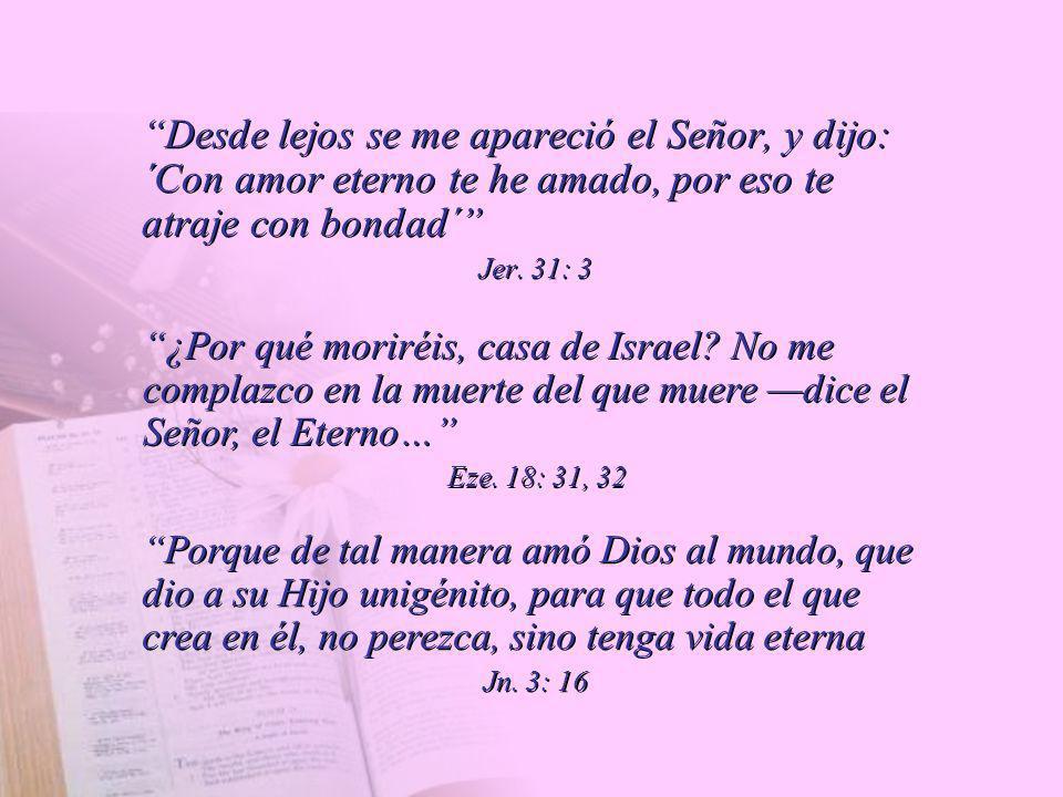 Desde lejos se me apareció el Señor, y dijo: ´Con amor eterno te he amado, por eso te atraje con bondad´ Jer. 31: 3 Desde lejos se me apareció el Seño