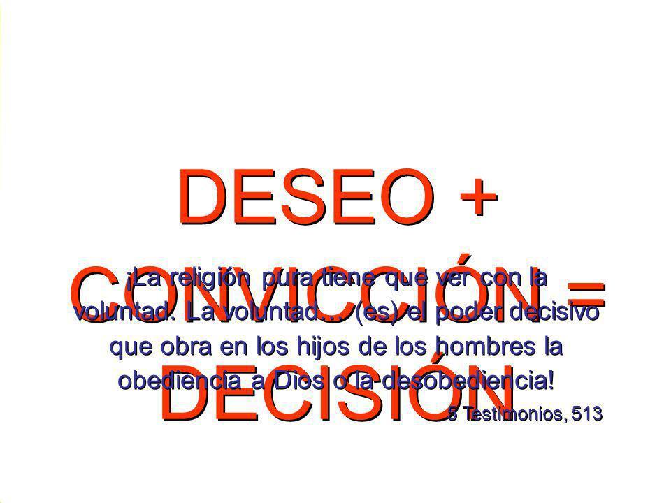 DESEO + CONVICCIÓN = DECISIÓN ¡La religión pura tiene que ver con la voluntad. La voluntad… (es) el poder decisivo que obra en los hijos de los hombre
