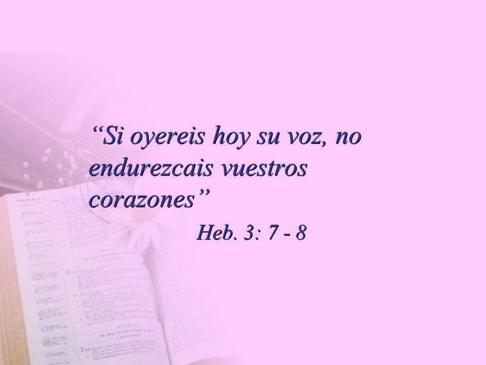 Si oyereis hoy su voz, no endurezcais vuestros corazones Heb. 3: 7 - 8 Si oyereis hoy su voz, no endurezcais vuestros corazones Heb. 3: 7 - 8