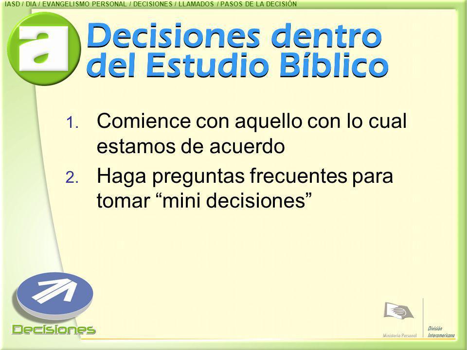 Decisiones dentro del Estudio Bíblico 1. Comience con aquello con lo cual estamos de acuerdo 2. Haga preguntas frecuentes para tomar mini decisiones I