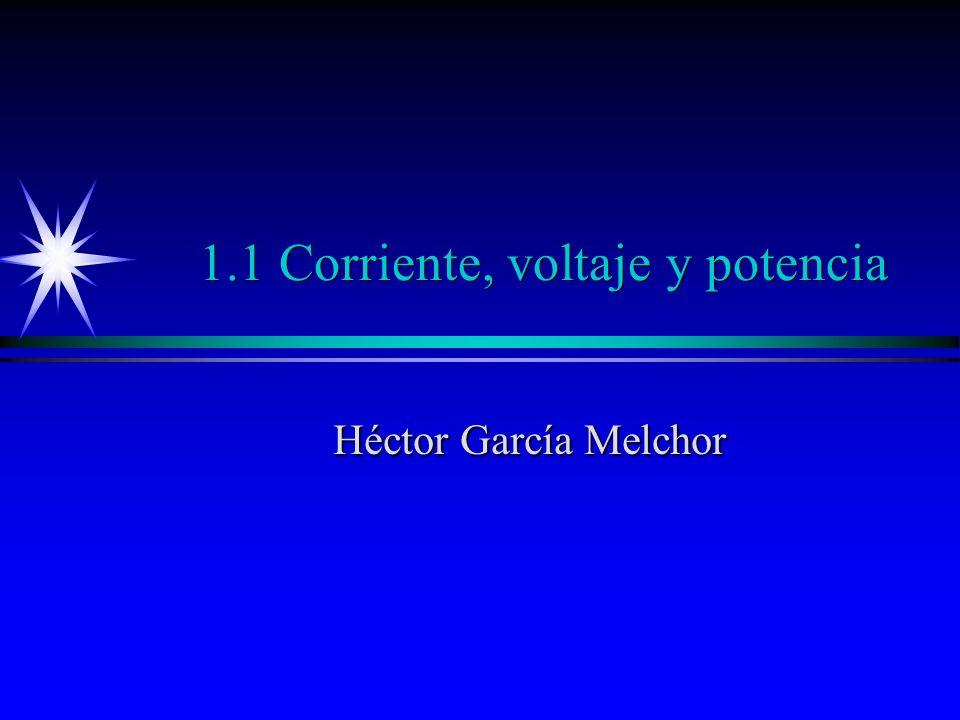 1.1 Corriente, voltaje y potencia Héctor García Melchor